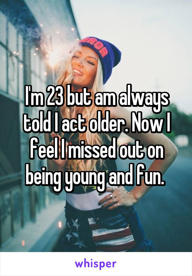 I'm 23 but am always told I act older. Now I feel I missed out on being young and fun.