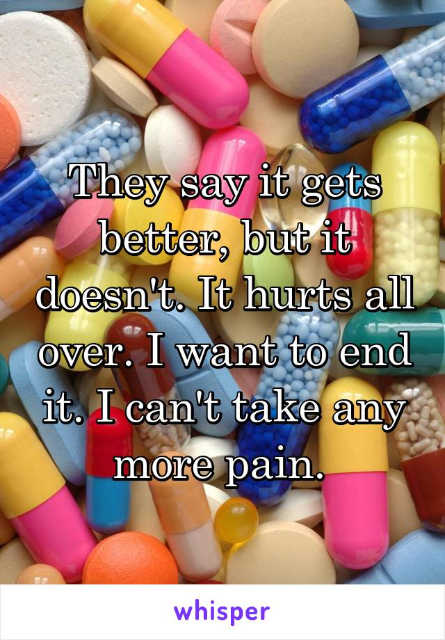 They say it gets better, but it doesn't. It hurts all over. I want to end it. I can't take any more pain.