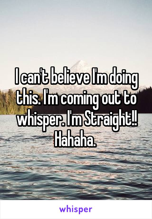 I can't believe I'm doing this. I'm coming out to whisper. I'm Straight!! Hahaha.