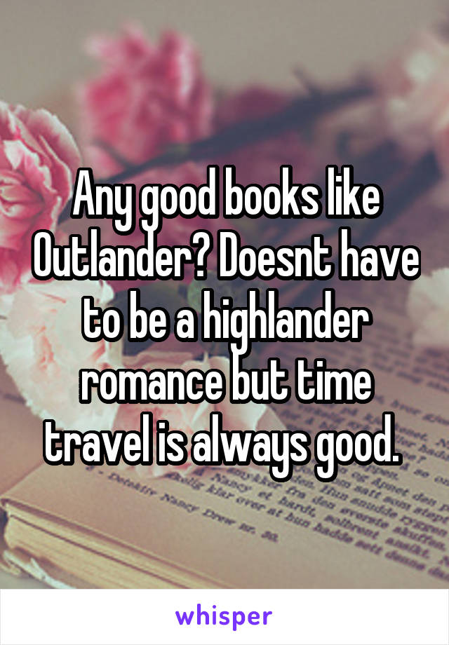 Any good books like Outlander? Doesnt have to be a highlander romance but time travel is always good.