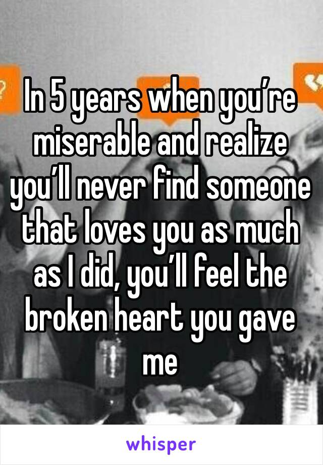 In 5 years when you're miserable and realize you'll never find someone that loves you as much as I did, you'll feel the broken heart you gave me