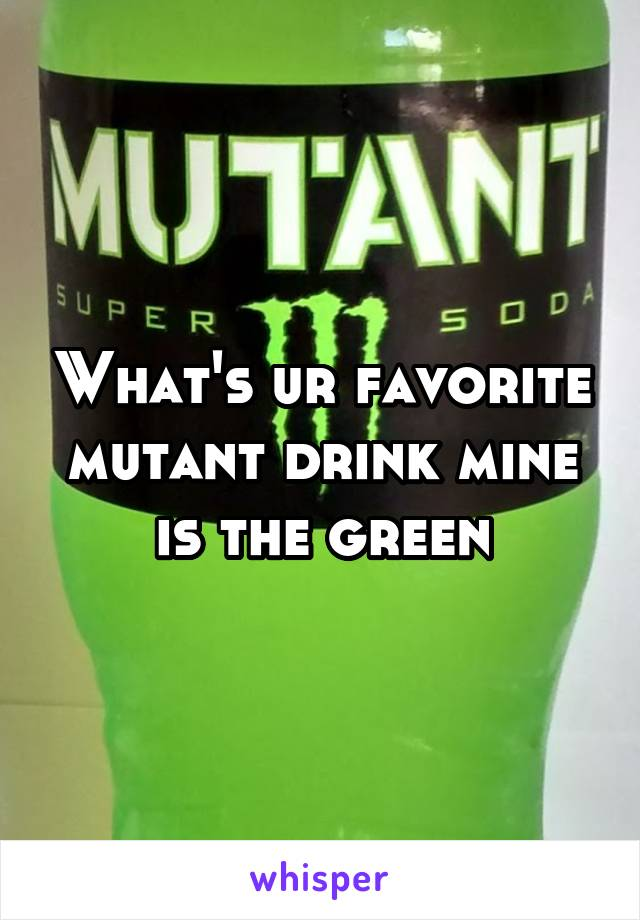 What's ur favorite mutant drink mine is the green