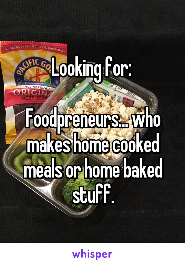 Looking for:   Foodpreneurs... who makes home cooked meals or home baked stuff.