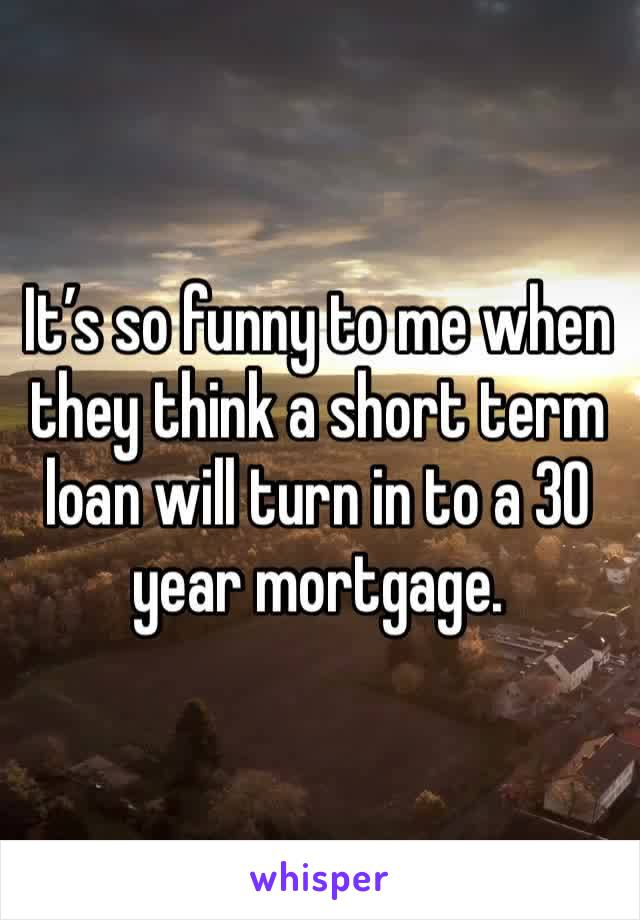 It's so funny to me when they think a short term loan will turn in to a 30 year mortgage.