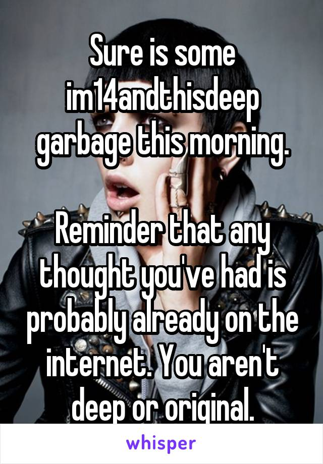 Sure is some im14andthisdeep garbage this morning.  Reminder that any thought you've had is probably already on the internet. You aren't deep or original.