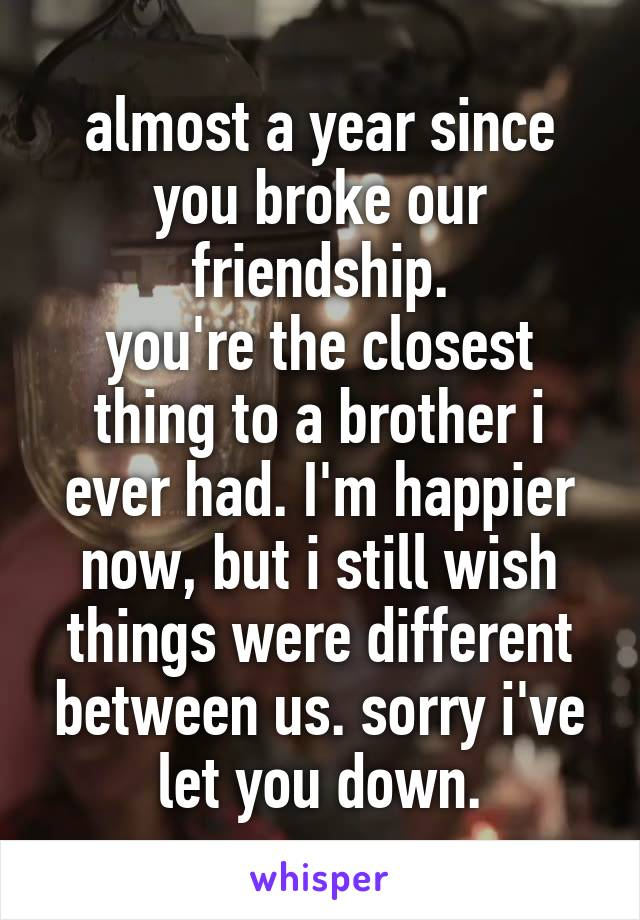 almost a year since you broke our friendship. you're the closest thing to a brother i ever had. I'm happier now, but i still wish things were different between us. sorry i've let you down.