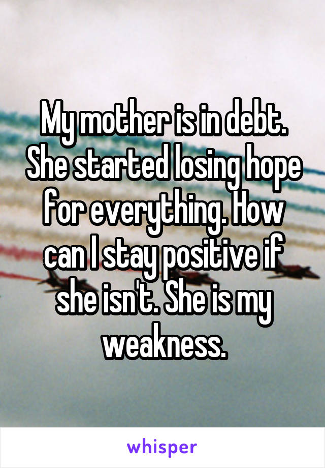 My mother is in debt. She started losing hope for everything. How can I stay positive if she isn't. She is my weakness.