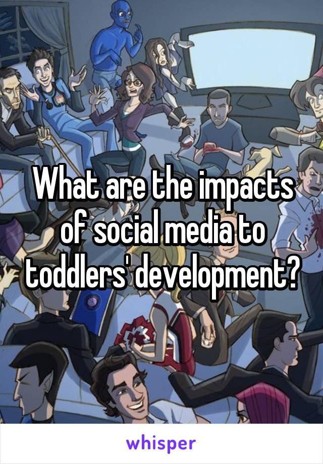 What are the impacts of social media to toddlers' development?