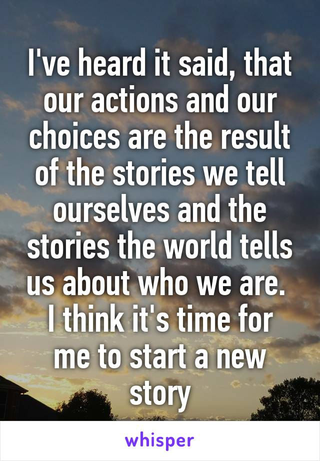I've heard it said, that our actions and our choices are the result of the stories we tell ourselves and the stories the world tells us about who we are.  I think it's time for me to start a new story