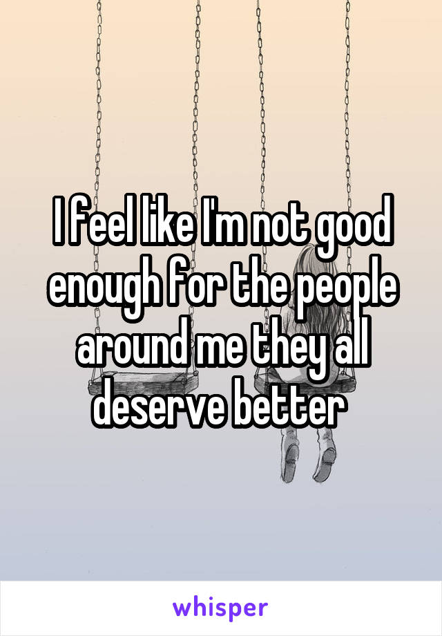 I feel like I'm not good enough for the people around me they all deserve better