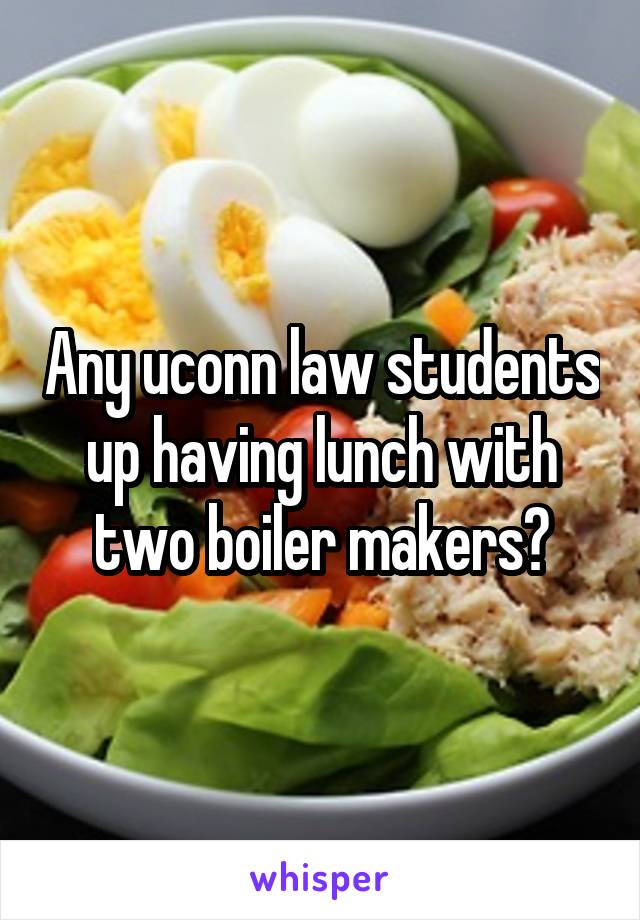 Any uconn law students up having lunch with two boiler makers?