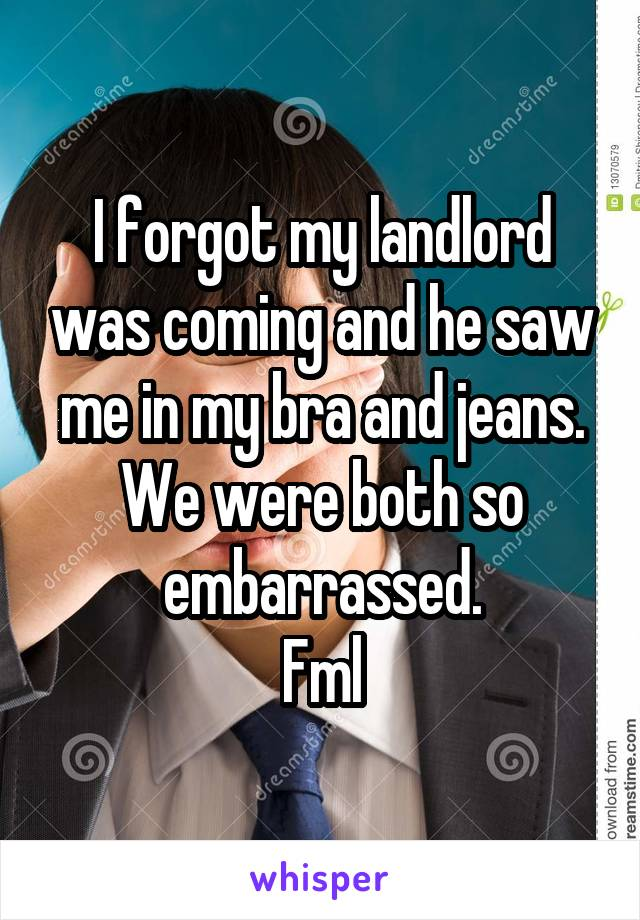 I forgot my landlord was coming and he saw me in my bra and jeans. We were both so embarrassed. Fml