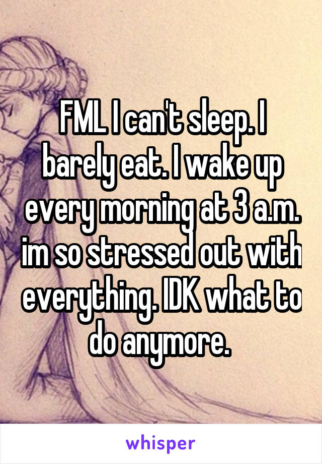 FML I can't sleep. I barely eat. I wake up every morning at 3 a.m. im so stressed out with everything. IDK what to do anymore.