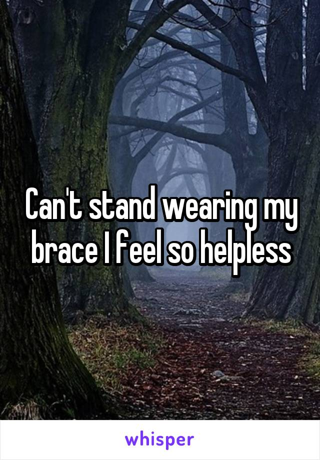 Can't stand wearing my brace I feel so helpless