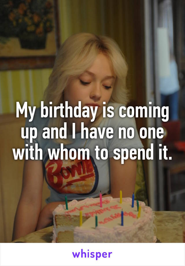 My birthday is coming up and I have no one with whom to spend it.