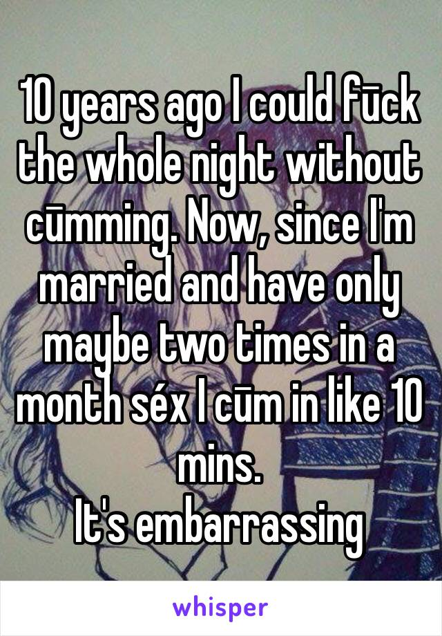 10 years ago I could fūck the whole night without cūmming. Now, since I'm married and have only maybe two times in a month séx I cūm in like 10 mins. It's embarrassing