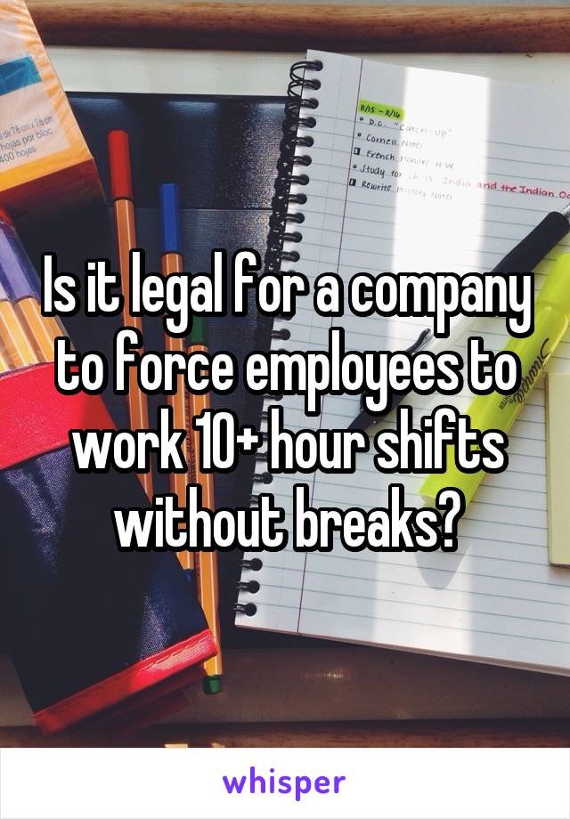 Is it legal for a company to force employees to work 10+ hour shifts without breaks?
