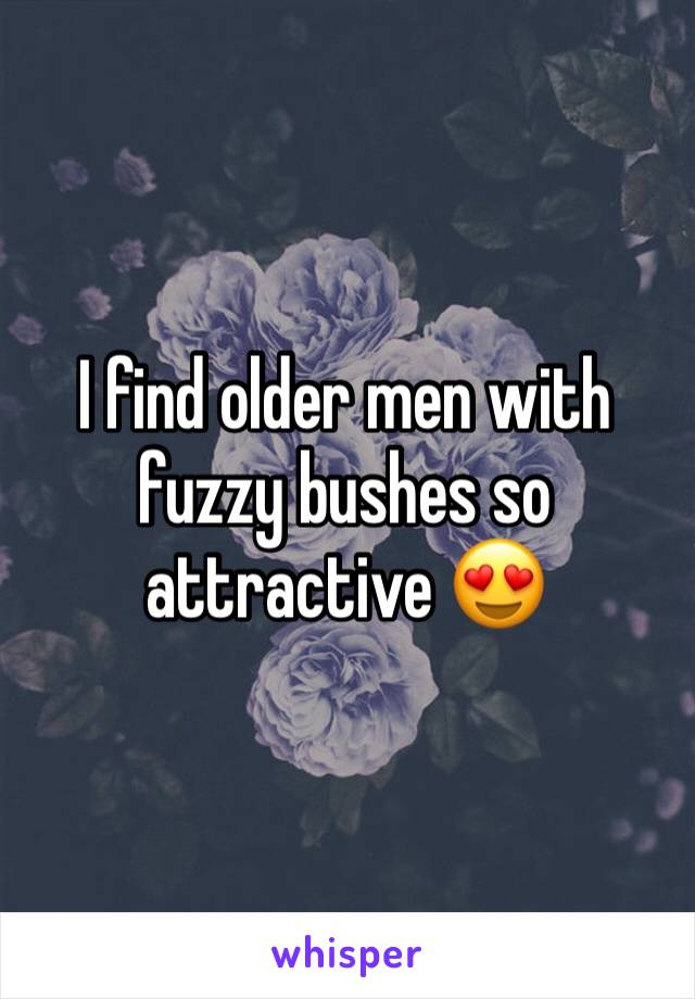 I find older men with fuzzy bushes so attractive 😍