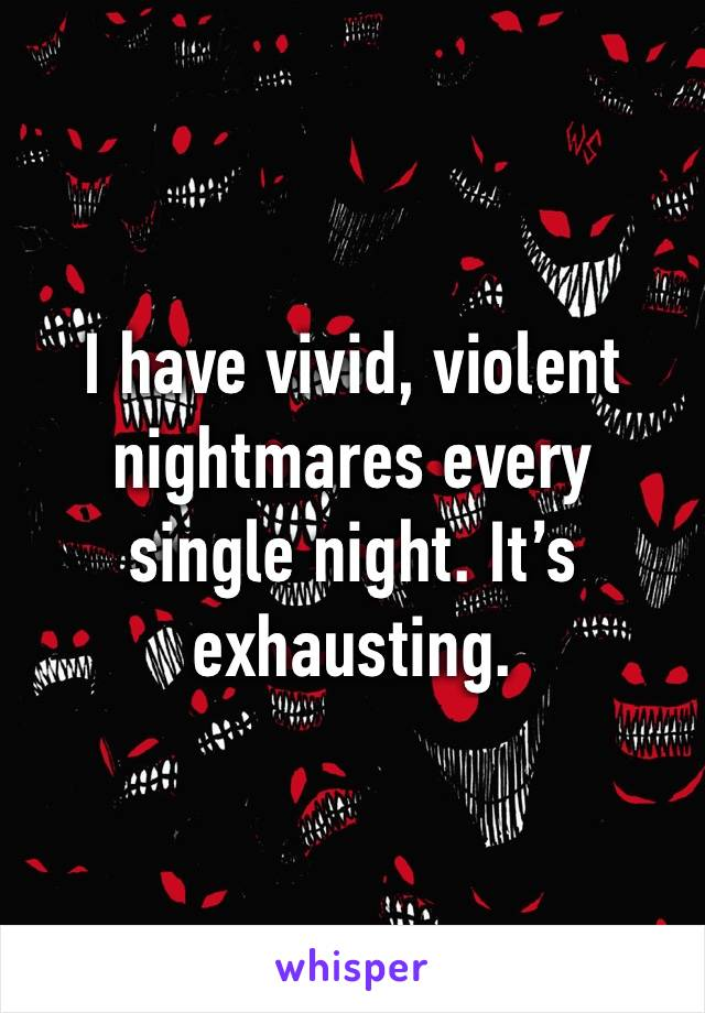 I have vivid, violent nightmares every single night. It's exhausting.