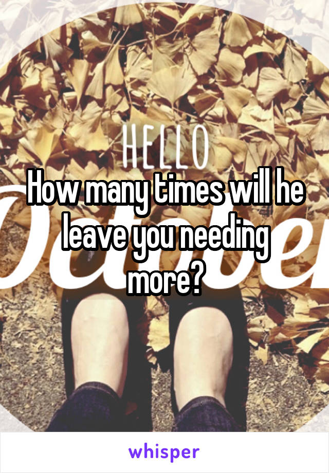 How many times will he leave you needing more?