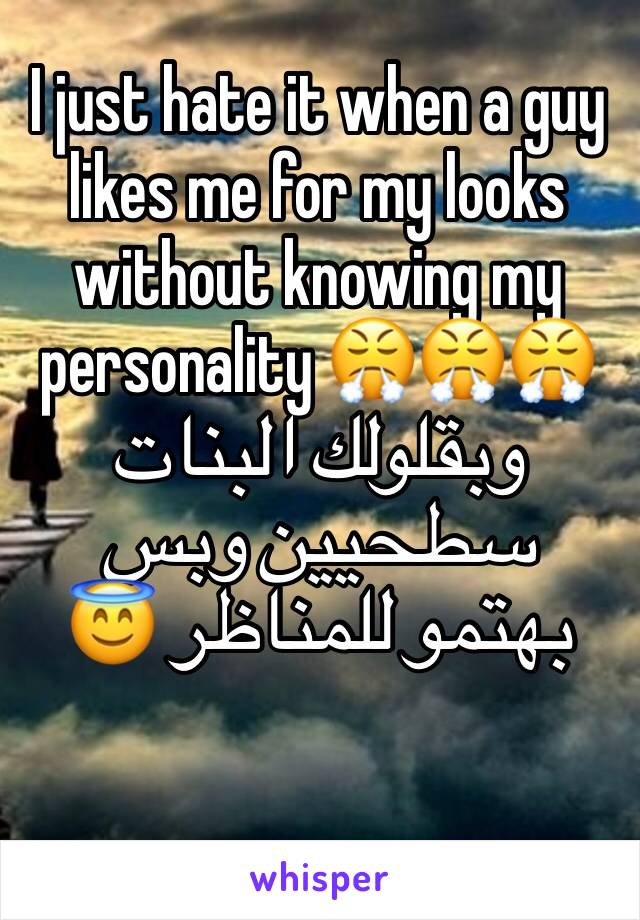 I just hate it when a guy likes me for my looks without knowing my personality 😤😤😤 وبقلولك البنات سطحيين وبس بهتمو للمناظر 😇