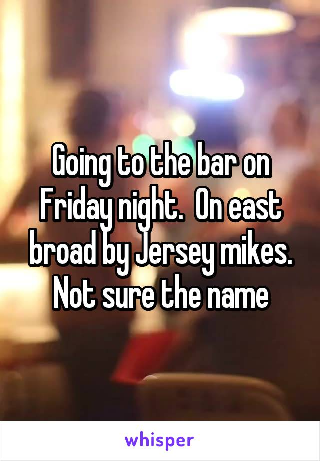 Going to the bar on Friday night.  On east broad by Jersey mikes. Not sure the name