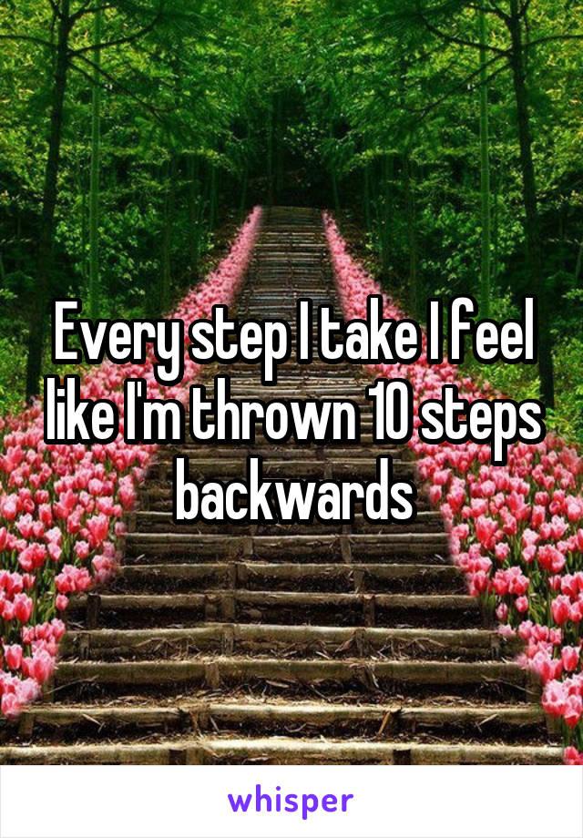Every step I take I feel like I'm thrown 10 steps backwards