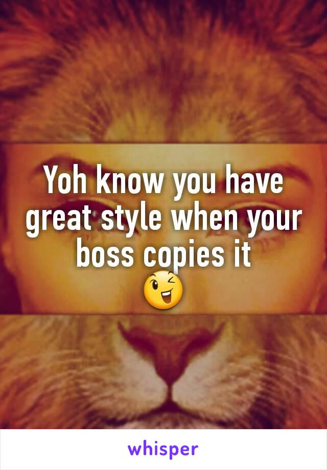 Yoh know you have great style when your boss copies it 😉