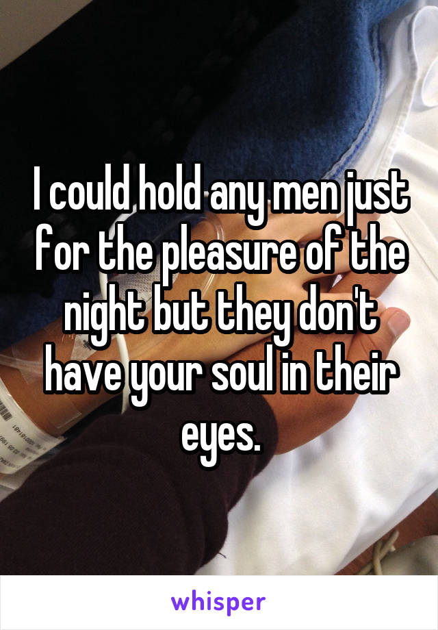 I could hold any men just for the pleasure of the night but they don't have your soul in their eyes.