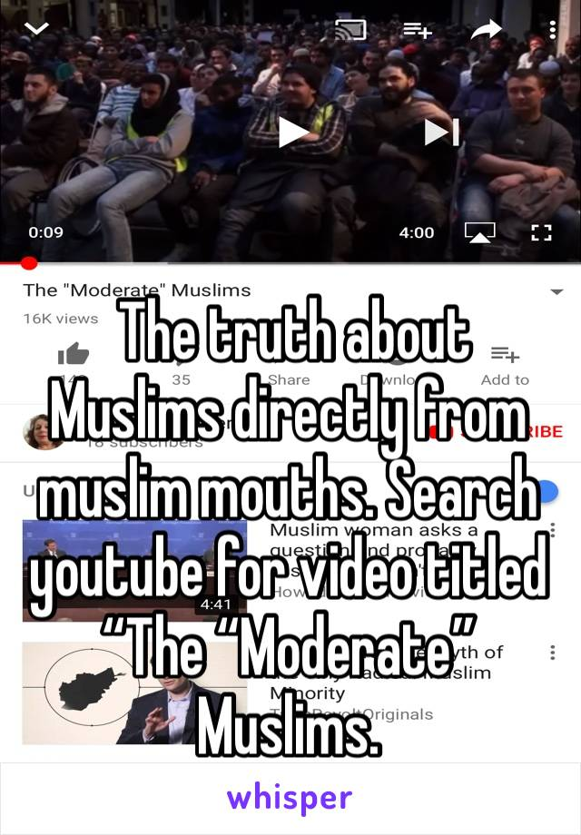 """The truth about Muslims directly from muslim mouths. Search youtube for video titled """"The """"Moderate"""" Muslims."""