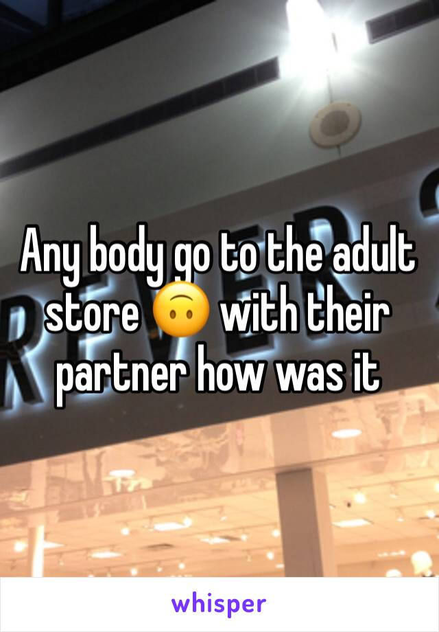 Any body go to the adult store 🙃 with their partner how was it