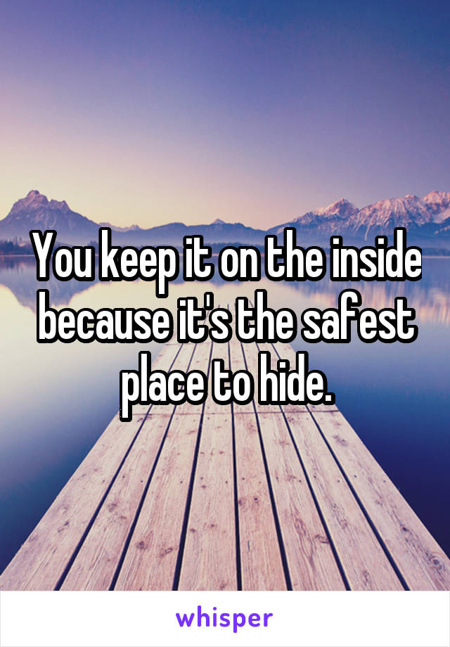 You keep it on the inside because it's the safest place to hide.