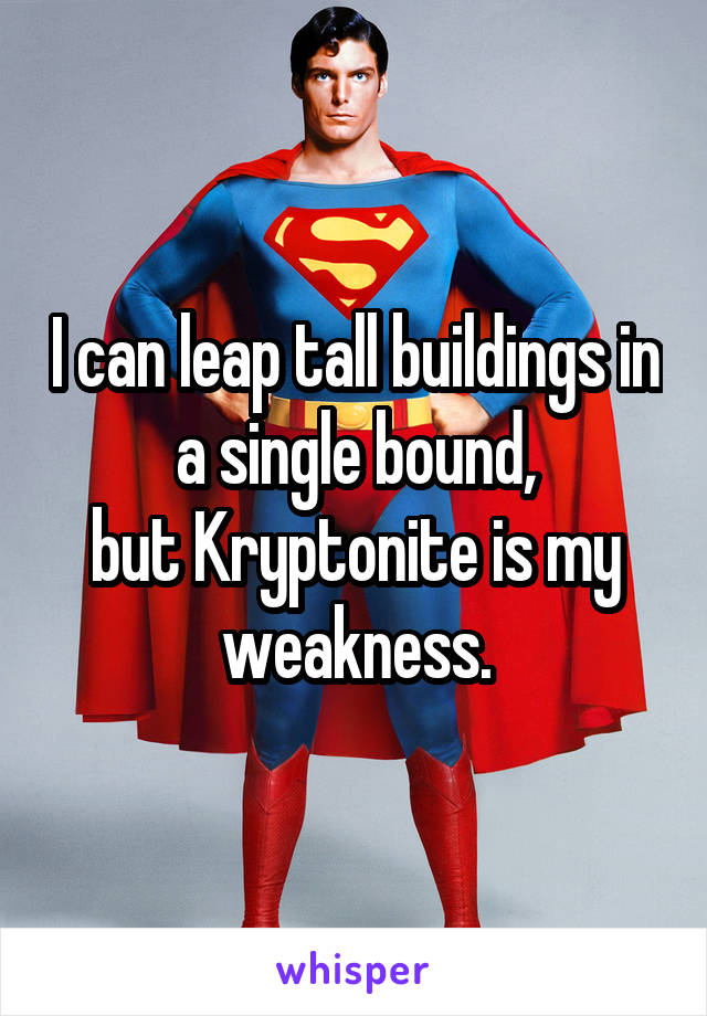 I can leap tall buildings in a single bound, but Kryptonite is my weakness.
