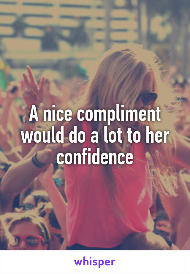 A nice compliment would do a lot to her confidence