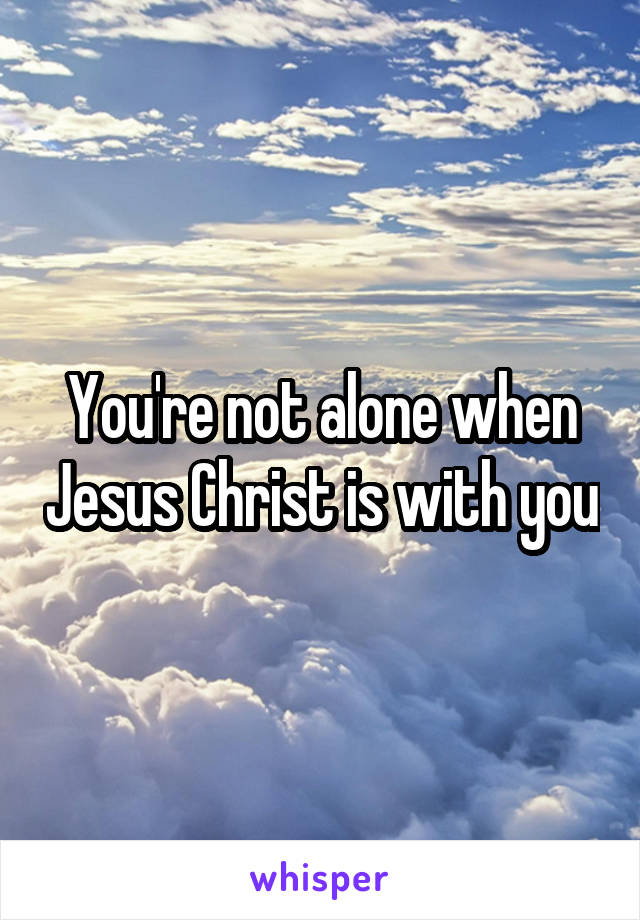 You're not alone when Jesus Christ is with you