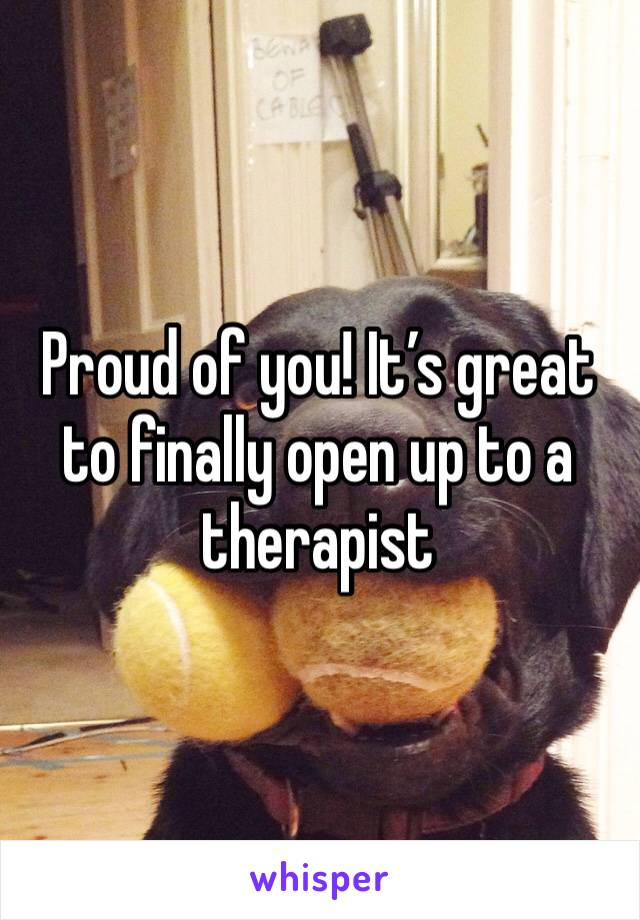Proud of you! It's great to finally open up to a therapist