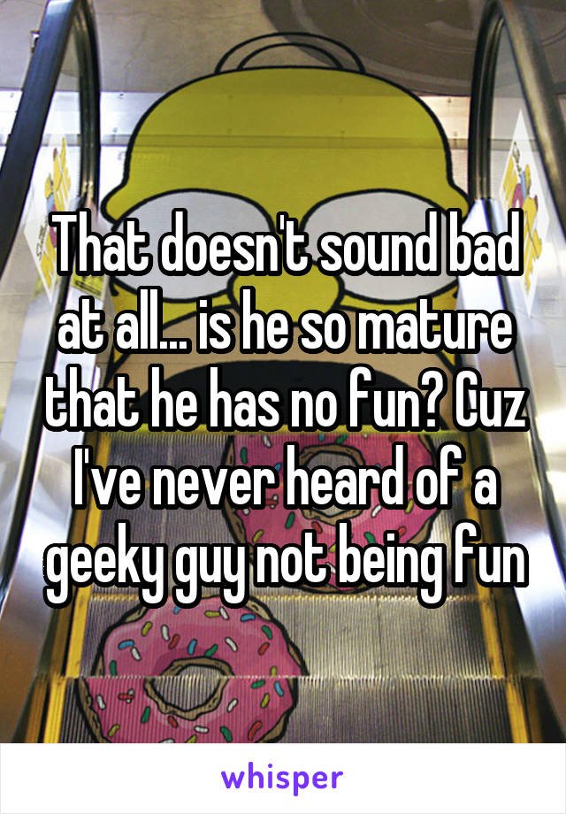 That doesn't sound bad at all... is he so mature that he has no fun? Cuz I've never heard of a geeky guy not being fun