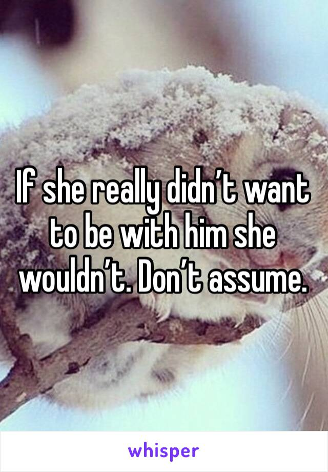 If she really didn't want to be with him she wouldn't. Don't assume.
