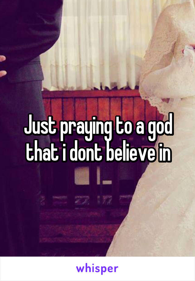 Just praying to a god that i dont believe in