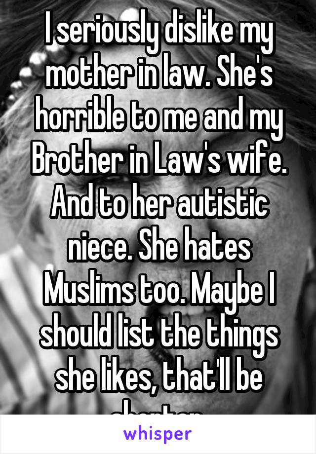 I seriously dislike my mother in law. She's horrible to me and my Brother in Law's wife. And to her autistic niece. She hates Muslims too. Maybe I should list the things she likes, that'll be shorter