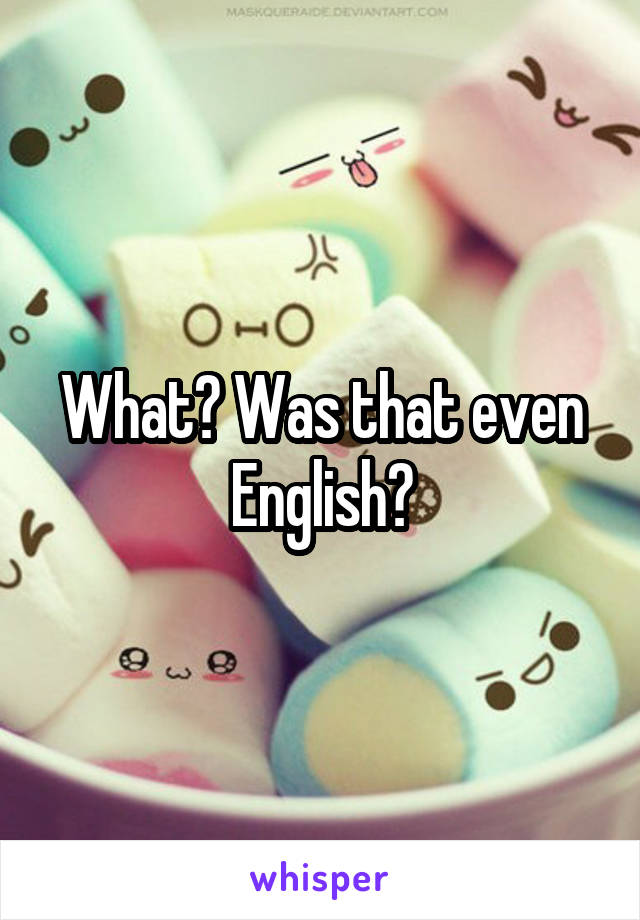 What? Was that even English?