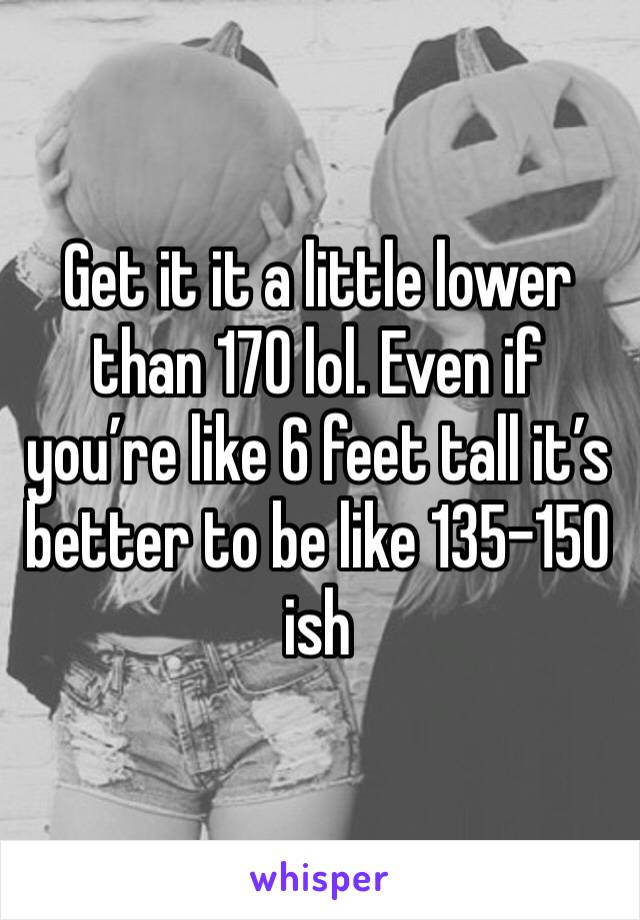 Get it it a little lower than 170 lol. Even if you're like 6 feet tall it's better to be like 135-150 ish