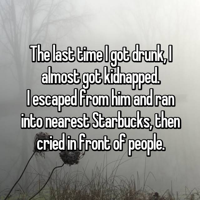 The last time I got drunk, I almost got kidnapped. I escaped from him and ran into nearest Starbucks, then cried in front of people.
