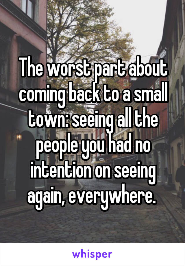 The worst part about coming back to a small town: seeing all the people you had no intention on seeing again, everywhere.