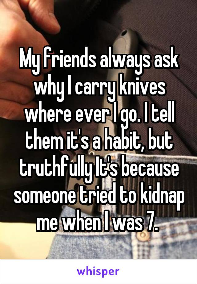 My friends always ask why I carry knives where ever I go. I tell them it's a habit, but truthfully It's because someone tried to kidnap me when I was 7.