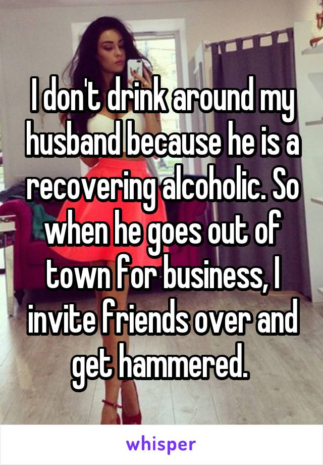 I don't drink around my husband because he is a recovering alcoholic. So when he goes out of town for business, I invite friends over and get hammered.