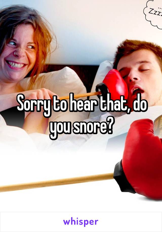 Sorry to hear that, do you snore?