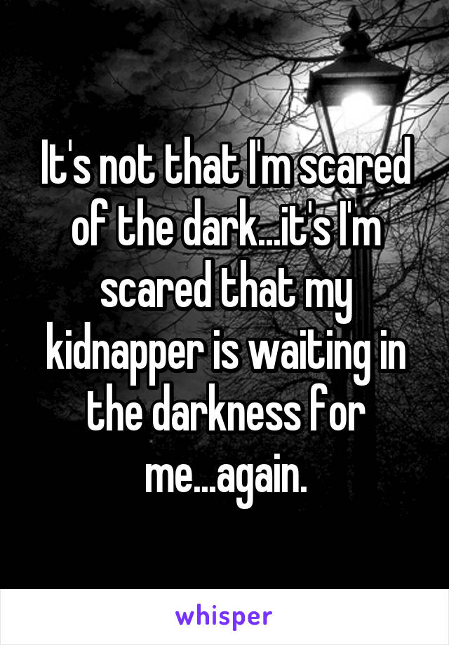 It's not that I'm scared of the dark...it's I'm scared that my kidnapper is waiting in the darkness for me...again.