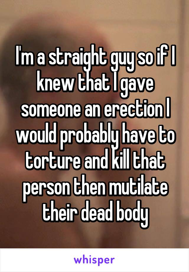 I'm a straight guy so if I knew that I gave someone an erection I would probably have to torture and kill that person then mutilate their dead body