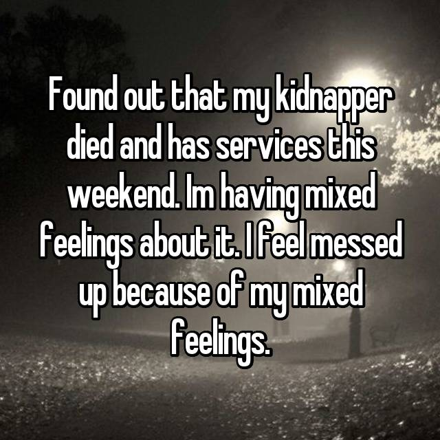 Found out that my kidnapper died and has services this weekend. Im having mixed feelings about it. I feel messed up because of my mixed feelings.